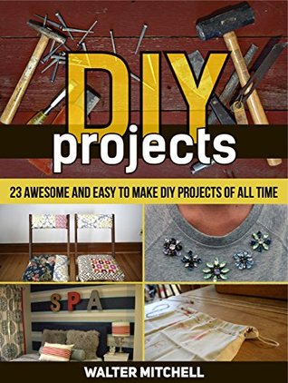 DIY Projects: 23 Awesome and Easy to Make DIY Projects of All time (DIY, diy projects books, diy projects)
