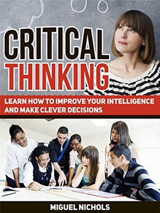 Critical Thinking: Learn How to Improve Your Intelligence and Make Clever Decisions (Critical Thinking, Critical Thinking books, critical thinking skills)