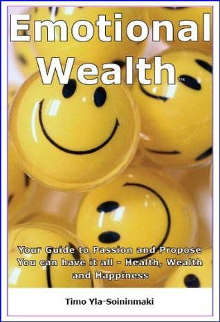 EMOTIONAL WEALTH; How to have a happier, more fulfilling life, yet still be successful in a materialistic world.