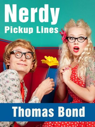 Nerdy Pick Up Lines - Best Math, Science, Chemistry, Biology, Start Wars, and Other Geeky Pick Up Lines (Best Pick Up Lines Book 1)