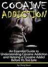Cocaine Addiction: An Essential Guide to Understanding Cocaine Addiction and Helping a Cocaine Addict Before It's Too Late