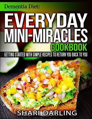 DEMENTIA DIET: EVERYDAY MINI-MIRACLES COOKBOOK: Getting Started with Simple Recipes to Return You Back to You