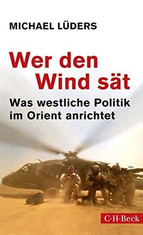 Wer den Wind sät: Was westliche Politik im Orient anrichtet