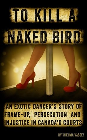 To Kill A Naked Bird: AN EXOTIC DANCER'S STORY OF FRAME-UP, PERSECUTION AND INJUSTICE IN CANADA'S COURTS