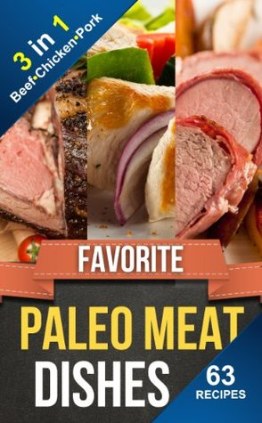 FAVORITE PALEO MEAT DISHES 3-in-1: 63 Delicious Everyday Paleo Beef, Chicken & Pork Recipes (Everyday Paleo Recipes Book 10)