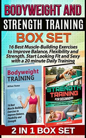 Bodyweight and Strength Training Box Set: 16 Best Muscle-Building Exercises to Improve Balance, Flexibility and Strength. Start Looking Fit and Sexy with ... for beginners, bodyweight training bible)