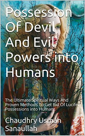 Possession Of Devil And Evil Powers into Humans: The Ultimate Spiritual Ways And Proven Methods To Get Rid Of Lucifer Possessions into Humans