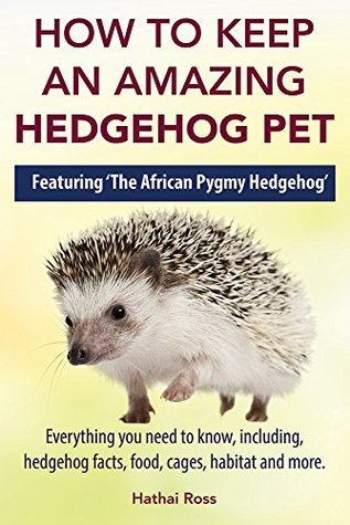 Hedgehogs: How to Keep an Amazing Hedgehog Pet. Featuring 'The African Pygmy Hedgehog' !!: Everything you Need to Know, Including, Hedgehog Facts, Food, Cages, Habitat and More