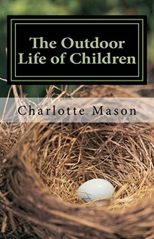 The Outdoor Life of Children: The Importance of Nature Study and Outdoor Activities (Charlotte Mason Topics Book 2)