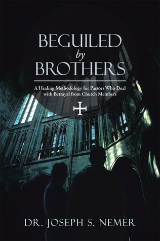 Beguiled by Brothers : A Healing Methodology for Pastors Who Deal with Betrayal from Church Members