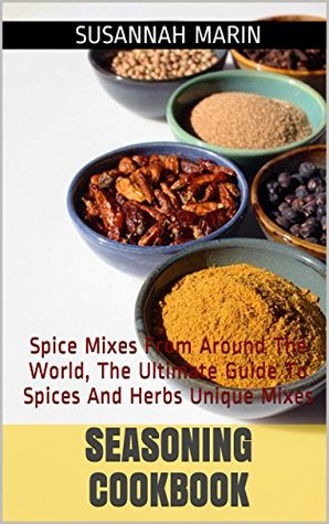 Seasoning Cookbook: Spice Mixes From Around The World, The Ultimate Guide To Spices And Herbs Unique Mixes (Seasoning And Spices Cookbook, Seasoning Mixes Book 1)