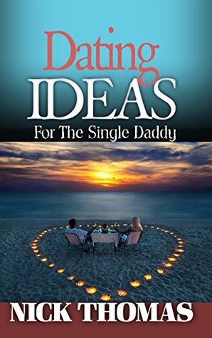 DATING IDEAS FOR THE SINGLE DADDY: Romantic Date Ideas For The Single Dad Looking To Date Again [Single Daddy Dating Series]
