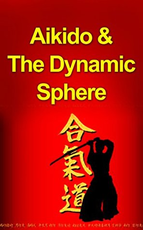 Aikido and The Dynamic Sphere: A Complete Introduction Guide to: Aikido-Martial Arts-Aikido Techniques-Aikido Mysteries