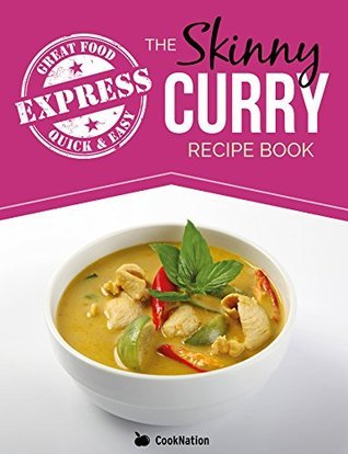 The Skinny Express Curry Recipe Book: Quick & Easy Authentic Low Fat Indian Dishes Under 300, 400 & 500 Calories