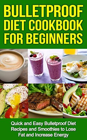 Bulletproof Diet Cookbook For Beginners: Quick and Easy Recipes and Smoothies to Lose Fat and Increase Energy
