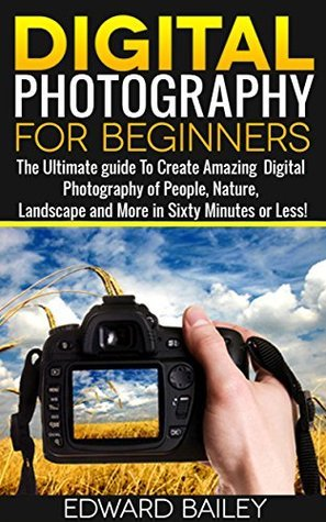 Digital Photography for Beginners- The Ultimate guide To Create Amazing Digital Photography of People, Nature, Landscape and More in Sixty Minutes or Less! ... photography and art, photography,)