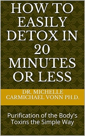 How to Easily Detox in 20 Minutes or Less: Purification of the Body's Toxins the Simple Way