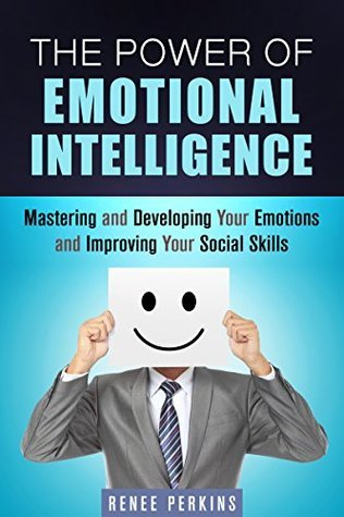The Power of Emotional Intelligence: Mastering and Developing Your Emotions and Improving Your Social Skills