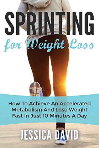 Sprinting For Weight Loss: How To Achieve An Accelerated Metabolism And Lose Weight Fast In Just 10 Minutes A Day