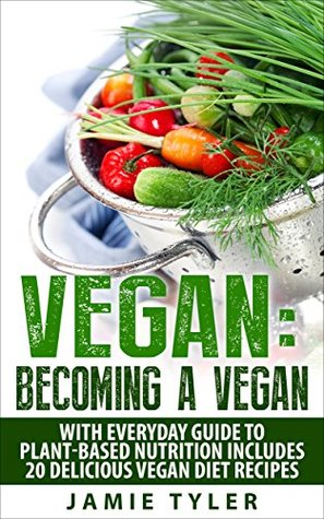 Vegan: Becoming A Vegan With Everyday Guide To Plan-Based Nutrition: Includes 20 Delicious Vegan Diet Recipes