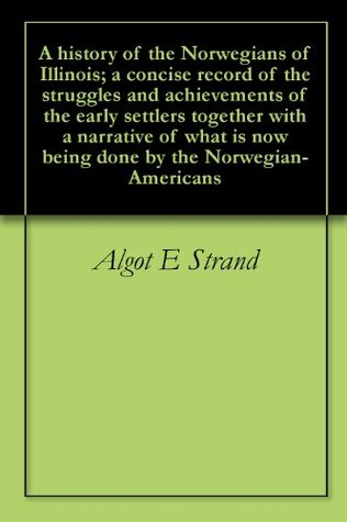 A history of the Norwegians of Illinois; a concise record of the struggles and achievements of the early settlers together with a narrative of what is now being done by the Norwegian-Americans