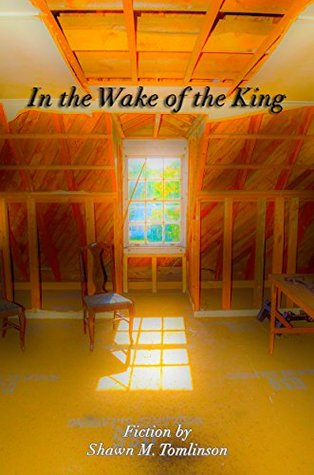In the Wake of the King: Fiction by Shawn M. Tomlinson (The Collected Fiction of Shawn M. Tomlinson Book 1)