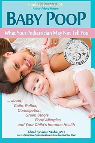 Baby Poop: What Your Pediatrician May Not Tell You …about Colic, Reflux, Constipation, Green Stools, Food Allergies, and Your Child's Immune Health