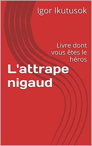L'attrape nigaud: Livre dont vous êtes le héros