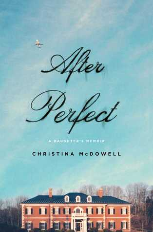 464dfa4a8ce After Perfect  A Daughter s Memoir by Christina McDowell