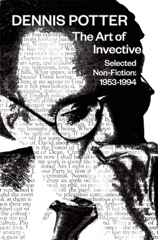The Selected Non-Fiction of Dennis Potter: 1953�1994: The Art of Invective