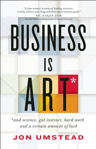 Business Is ART: and science, gut instinct, hard work, and a certain amount of luck