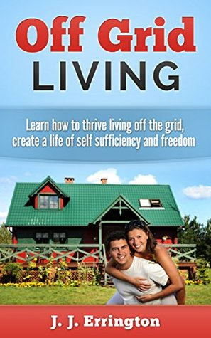Off Grid Living: Off Grid Living - Learn How To Thrive Living Off The Grid, Create A Life Of Self Sufficiency and Freedom