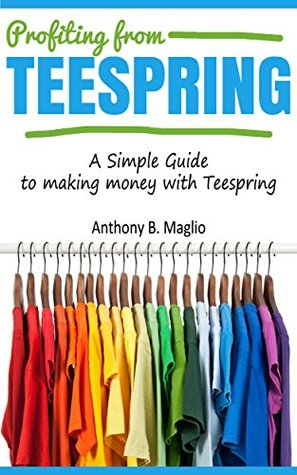 Profiting from Teespring: A Simple Guide To Making Money With Teespring
