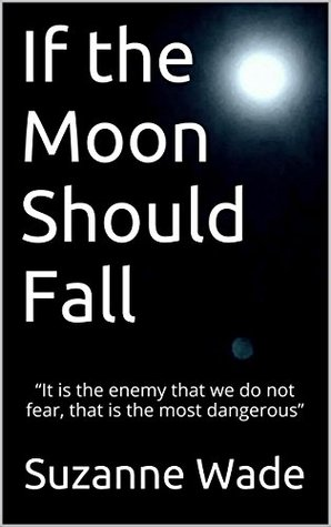 "If the Moon Should Fall: ""It is the enemy that we do not fear, that is the most dangerous"""