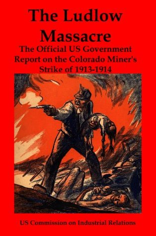 The Ludlow Massacre: The Official US Government Report on the Colorado Miner's Strike of 1913-1914