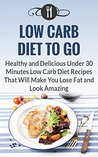 Low Carb Diet To Go: Healthy And Delicious Under 30 Minute Low Carb Diet Recipes That Will Make You Lose Fat And Look Amazing (Low Carb Diet And Weight Loss Recipes)