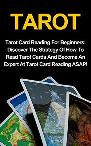 Tarot Cards For Beginners: Discover The Strategy Of How To Read Tarot Cards And Become An Expert At Tarot Card Reading ASAP!