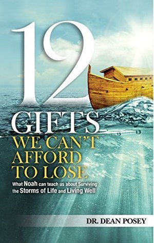 12 Gifts You Cant Afford to Lose: What Noah Can Teach Us about Surviving the Storms of Life and Living Well