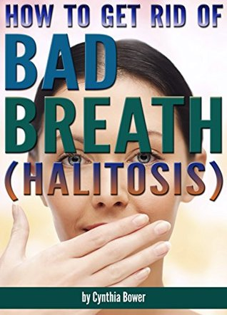 How to Get Rid of Bad Breath (Halitosis): Bad Breath Cures, Bad Breath Remedies, and an Explanation of What Causes Bad Breath