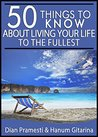 50 Things to Know About Living Your Life to the Fullest: What You Must Do Before You Die (50 Things to Know Travel)