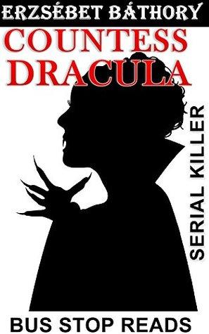 Countess Dracula: Erzsebet Bathory--Serial Killer (True Crime Bus Stop Reads, #3)