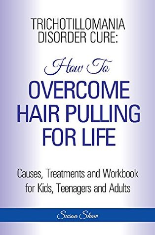 Trichotillomania Disorder Cure: How to Overcome Hair Pulling For Life: Causes, Treatments and Workbook, Step by Step Guide Book for Kids, Teenagers and Adults