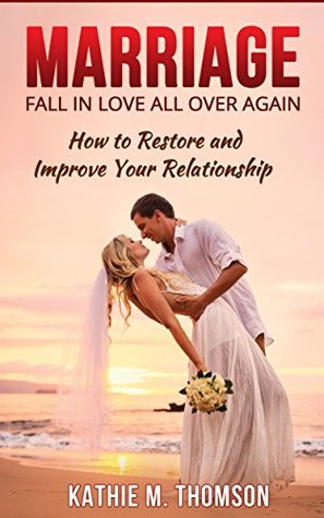 Marriage: Fall in Love All Over Again: How to Restore and Improve Your Relationship
