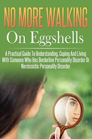 Walking On Eggshells No More, A Practical Guide To Understanding, Coping And Living With Someone Who Has Borderline Personality Disorder Or Narcissistic Personality Disorder.