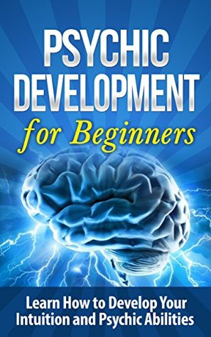 Psychic: Psychic Development for Beginners: Learn How to Develop Your Intuition and Psychic Abilities Occult: Psychic Development:: Psychic Development ... New Age Mysticism, Angels, Parapsychology)