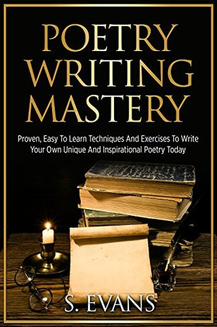 Poetry Writing Mastery: Proven, Easy to Learn Techniques and Exercises to Write Your Own Unique and Inspirational Poetry Today