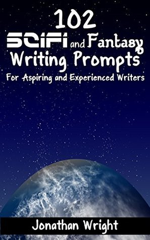 102 SciFi and Fantasy Writing Prompts: For Aspiring and Experienced Writers