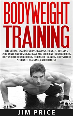 Bodyweight Training:The Ultimate Guide for Increasing Strength,Building Endurance and Losing Fat Fast and Efficient