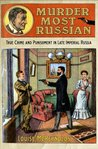 Murder Most Russian: True Crime and Punishment in Late Imperial Russia