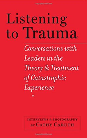 Listening to Trauma: Conversations with Leaders in the Theory and Treatment of Catastrophic Experience